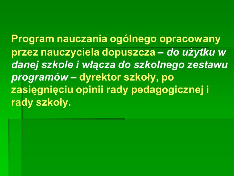 Program nauczania ogólnego opracowany przez nauczyciela dopuszcza – do użytku w danej szkole i włącza do szkolnego zestawu programów – dyrektor szkoły, po zasięgnięciu opinii rady pedagogicznej i rady szkoły.