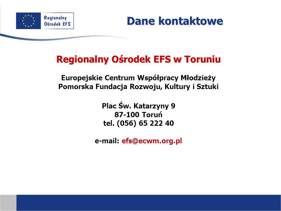 Dane kontaktowe Regionalny Ośrodek EFS w Toruniu Europejskie Centrum Współpracy Młodzieży Pomorska Fundacja Rozwoju, Kultury i Sztuki Plac Św.
