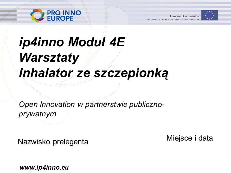 www.ip4inno.eu ip4inno Moduł 4E Warsztaty Inhalator ze szczepionką Open Innovation w partnerstwie publiczno- prywatnym Nazwisko prelegenta Miejsce i d