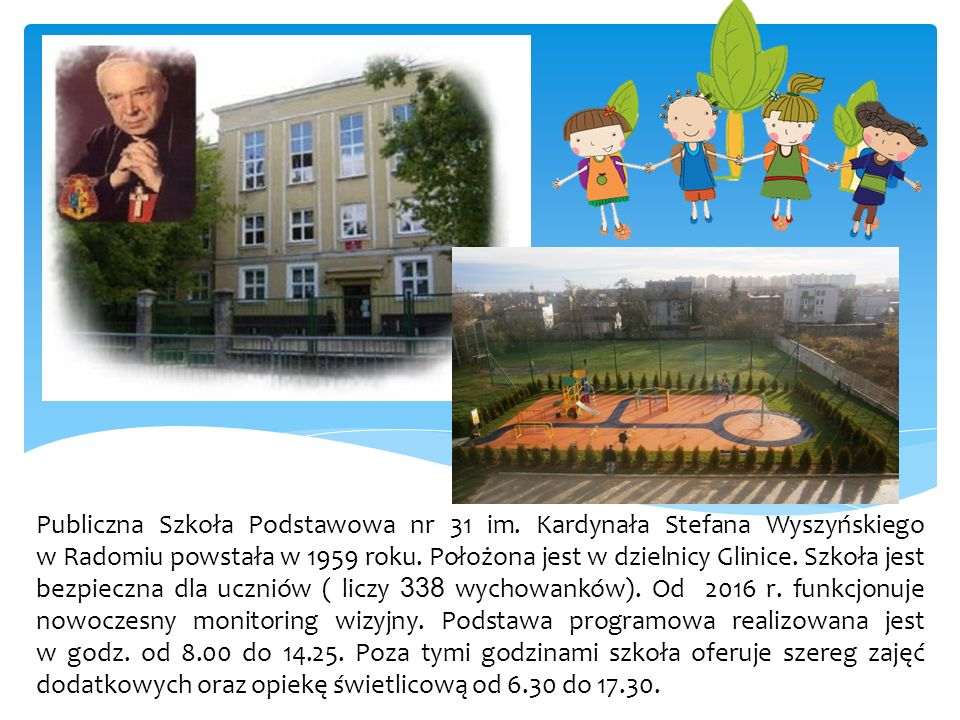Publiczna Szkoła Podstawowa nr 31 im. Kardynała Stefana Wyszyńskiego w Radomiu powstała w 1959 roku. Położona jest w dzielnicy Glinice. Szkoła jest be