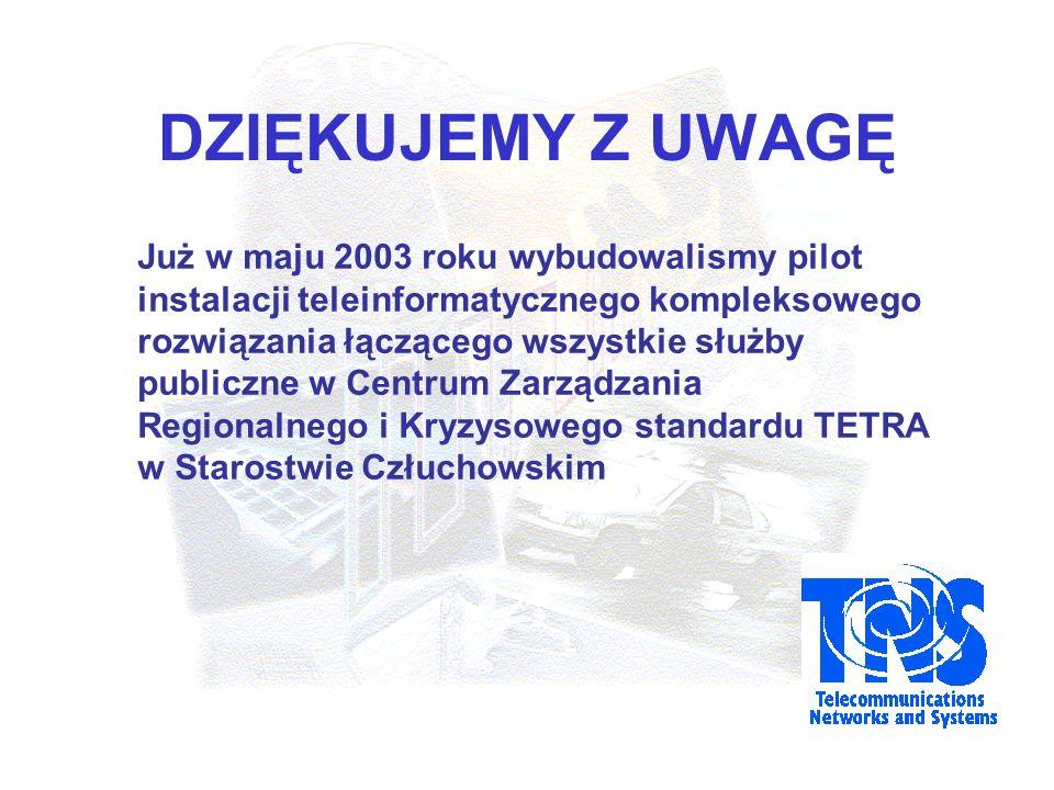 DZIĘKUJEMY Z UWAGĘ Już w maju 2003 roku wybudowalismy pilot instalacji teleinformatycznego kompleksowego rozwiązania łączącego wszystkie służby publiczne w Centrum Zarządzania Regionalnego i Kryzysowego standardu TETRA w Starostwie Człuchowskim