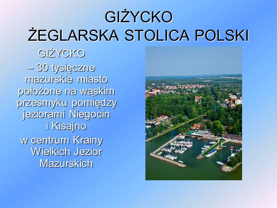 GIŻYCKO ŻEGLARSKA STOLICA POLSKI GIŻYCKO – 30 tysięczne mazurskie miasto położone na wąskim przesmyku pomiędzy jeziorami Niegocin i Kisajno w centrum Krainy Wielkich Jezior Mazurskich