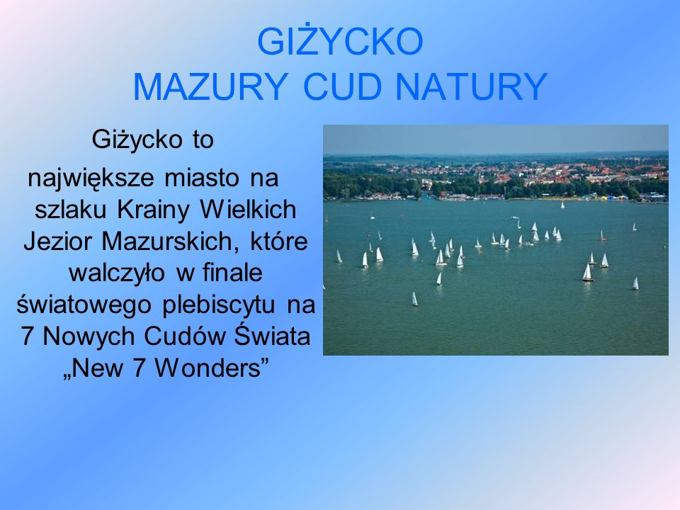 """GIŻYCKO MAZURY CUD NATURY Giżycko to największe miasto na szlaku Krainy Wielkich Jezior Mazurskich, które walczyło w finale światowego plebiscytu na 7 Nowych Cudów Świata """"New 7 Wonders"""