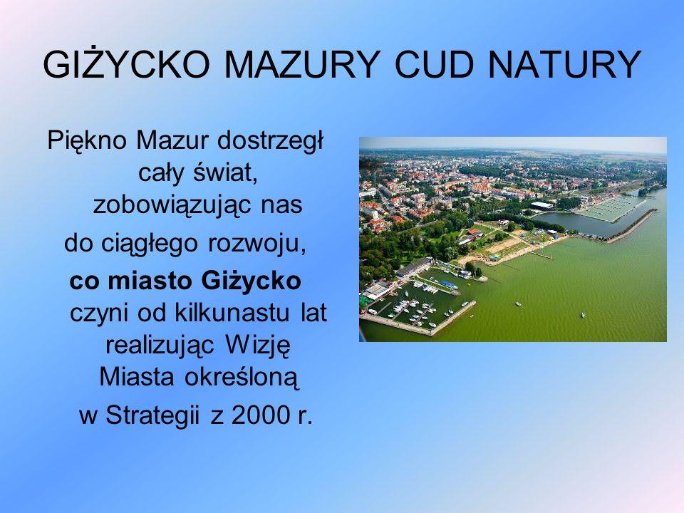 GIŻYCKO MAZURY CUD NATURY Piękno Mazur dostrzegł cały świat, zobowiązując nas do ciągłego rozwoju, co miasto Giżycko czyni od kilkunastu lat realizując Wizję Miasta określoną w Strategii z 2000 r.