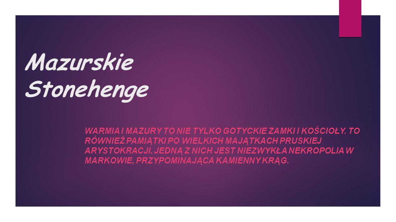 Mazurskie Stonehenge WARMIA I MAZURY TO NIE TYLKO GOTYCKIE ZAMKI I KOŚCIOŁY.
