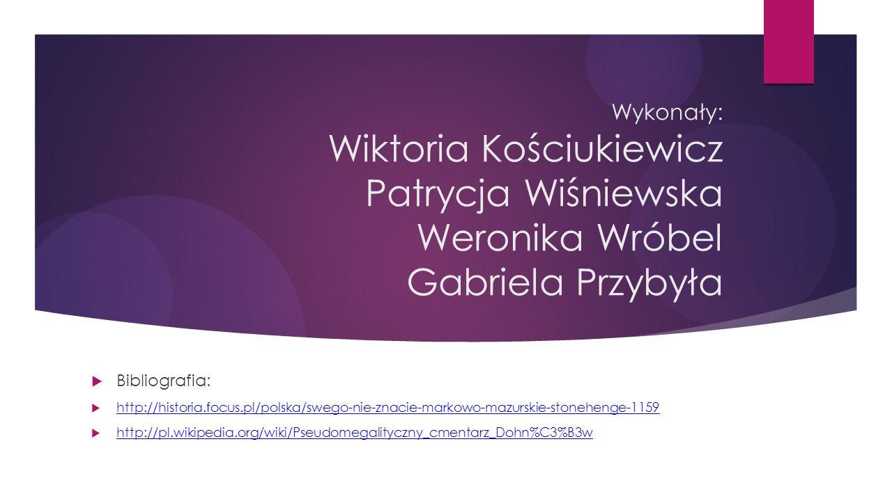 Wykonały: Wiktoria Kościukiewicz Patrycja Wiśniewska Weronika Wróbel Gabriela Przybyła  Bibliografia:  http://historia.focus.pl/polska/swego-nie-znacie-markowo-mazurskie-stonehenge-1159 http://historia.focus.pl/polska/swego-nie-znacie-markowo-mazurskie-stonehenge-1159  http://pl.wikipedia.org/wiki/Pseudomegalityczny_cmentarz_Dohn%C3%B3w http://pl.wikipedia.org/wiki/Pseudomegalityczny_cmentarz_Dohn%C3%B3w