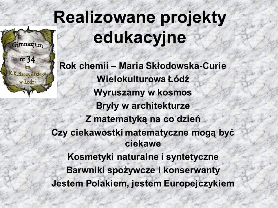 Realizowane projekty edukacyjne Rok chemii – Maria Skłodowska-Curie Wielokulturowa Łódź Wyruszamy w kosmos Bryły w architekturze Z matematyką na co dzień Czy ciekawostki matematyczne mogą być ciekawe Kosmetyki naturalne i syntetyczne Barwniki spożywcze i konserwanty Jestem Polakiem, jestem Europejczykiem