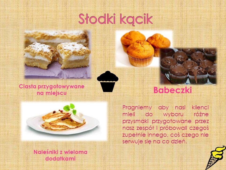 Naleśniki z wieloma dodatkami Ciasta przygotowywane na miejscu Babeczki Pragniemy aby nasi klienci mieli do wyboru różne przysmaki przygotowane przez
