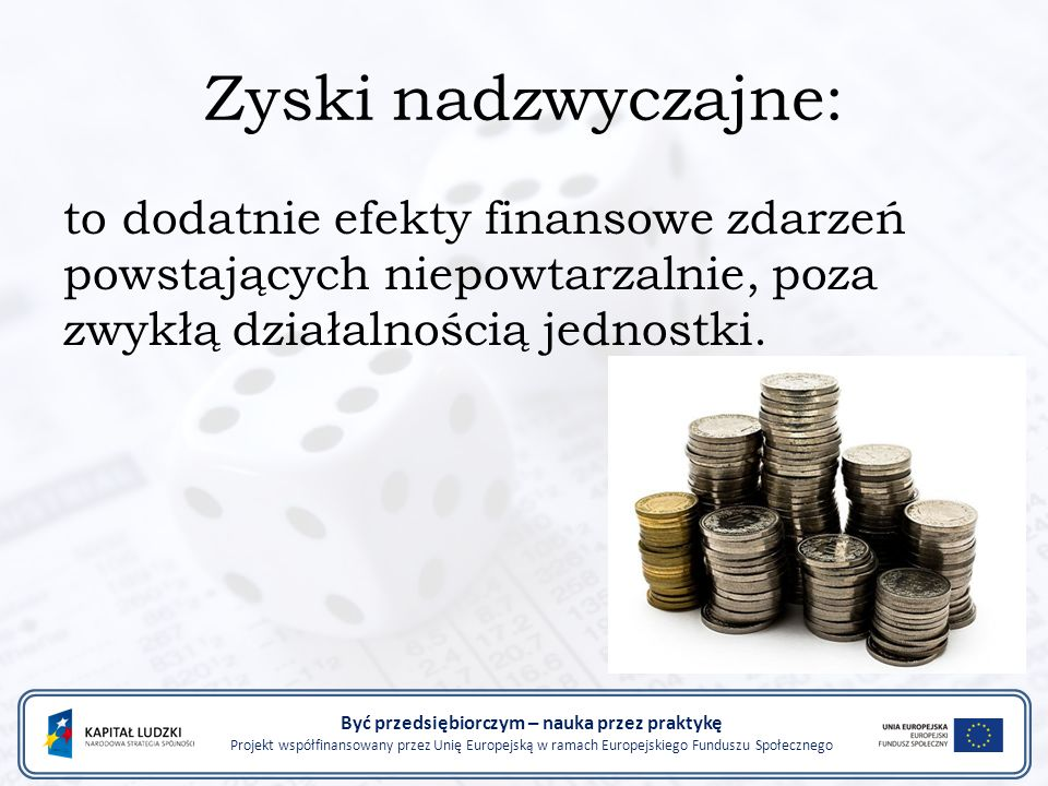 Zyski nadzwyczajne: to dodatnie efekty finansowe zdarzeń powstających niepowtarzalnie, poza zwykłą działalnością jednostki.