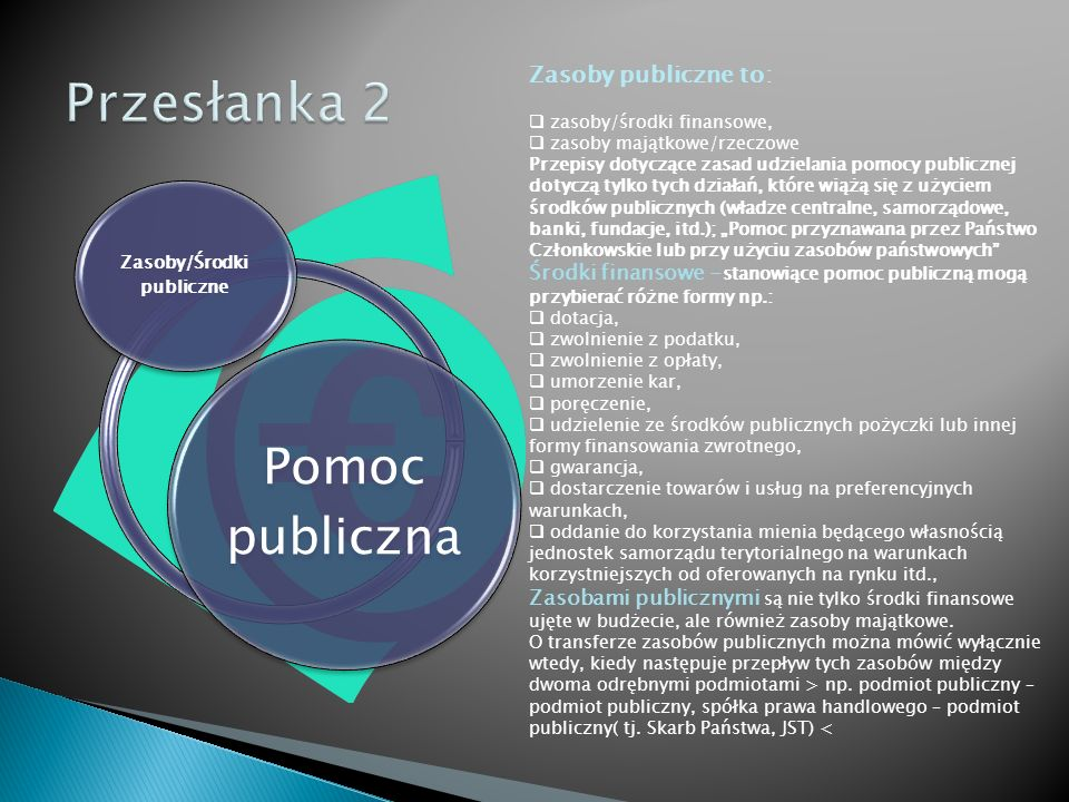 Pomoc publiczna Przedsiębiorca /Działalność gospodarcza  Przedsiębiorca - oferujący towar i/lub usługi na rynku bez względu na formę organizacyjną i prawną jej prowadzenia, sposób finansowania, wielkość, występowanie zarobkowego charakteru działalności, itd., (art.1 Załącznika do Zalecenia Komisji 2003/361/WE),  Działalność gospodarcza to zarobkowa działalność prowadzona w sposób ciągły, zorganizowany, polegający na sprzedaży dóbr i usług (art.2 Ustawy o swobodzie działalności gospodarczej),  Działalność gospodarcza powinna mieć charakter ekonomiczny tzn.