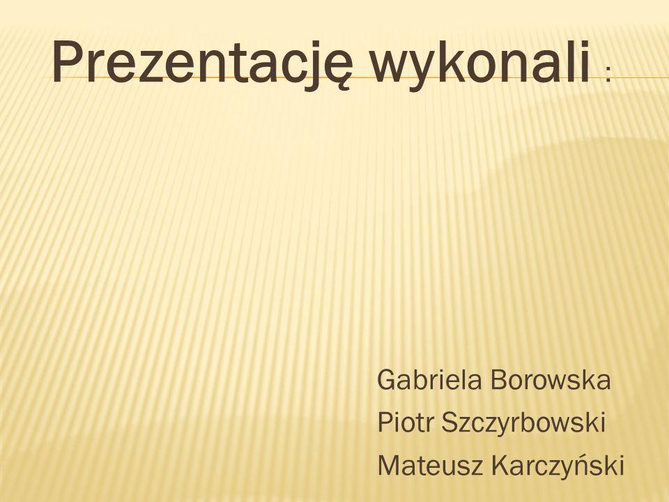 Prezentację wykonali : Gabriela Borowska Piotr Szczyrbowski Mateusz Karczyński