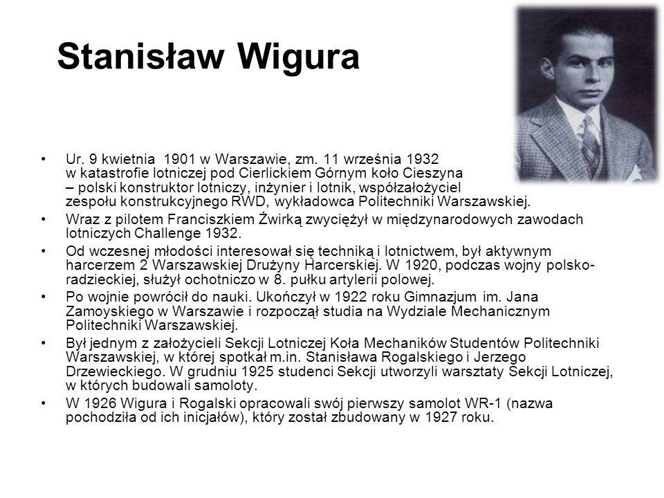 Stanisław Wigura Ur. 9 kwietnia 1901 w Warszawie, zm. 11 września 1932 w katastrofie lotniczej pod Cierlickiem Górnym koło Cieszyna – polski konstrukt