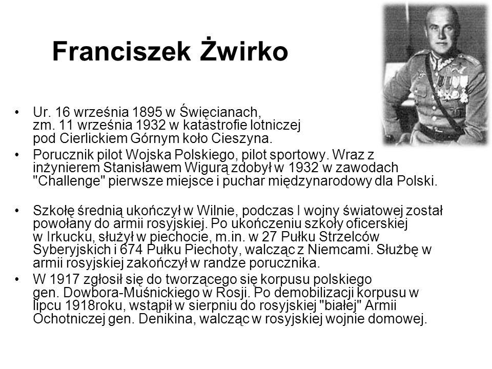 Franciszek Żwirko Ur. 16 września 1895 w Święcianach, zm. 11 września 1932 w katastrofie lotniczej pod Cierlickiem Górnym koło Cieszyna. Porucznik pil
