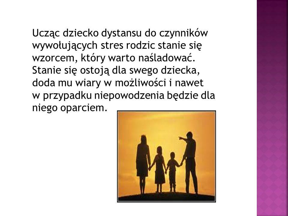 Ucząc dziecko dystansu do czynników wywołujących stres rodzic stanie się wzorcem, który warto naśladować. Stanie się ostoją dla swego dziecka, doda mu