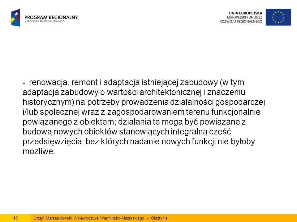 10Urząd Marszałkowski Województwa Warmińsko-Mazurskiego w Olsztynie - renowacja, remont i adaptacja istniejącej zabudowy (w tym adaptacja zabudowy o wartości architektonicznej i znaczeniu historycznym) na potrzeby prowadzenia działalności gospodarczej i/lub społecznej wraz z zagospodarowaniem terenu funkcjonalnie powiązanego z obiektem; działania te mogą być powiązane z budową nowych obiektów stanowiących integralną cześć przedsięwzięcia, bez których nadanie nowych funkcji nie byłoby możliwe.