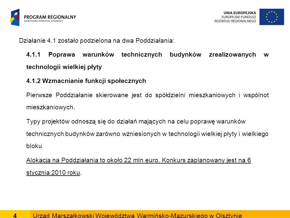 4Urząd Marszałkowski Województwa Warmińsko-Mazurskiego w Olsztynie Działanie 4.1 zostało podzielona na dwa Poddziałania: 4.1.1 Poprawa warunków technicznych budynków zrealizowanych w technologii wielkiej płyty 4.1.2 Wzmacnianie funkcji społecznych Pierwsze Poddziałanie skierowane jest do spółdzielni mieszkaniowych i wspólnot mieszkaniowych.