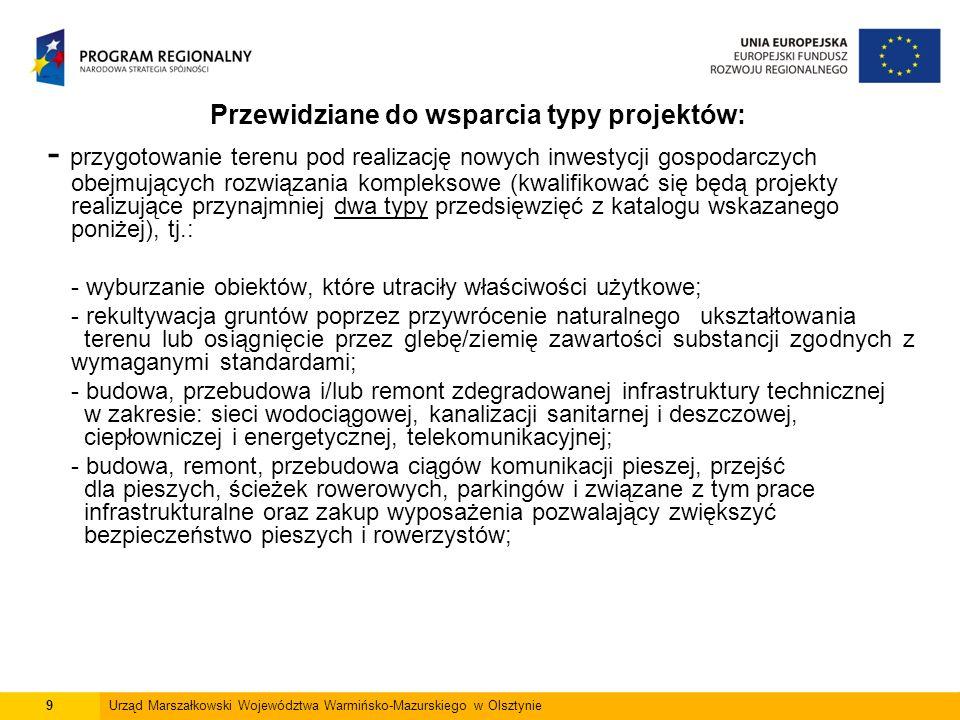 9Urząd Marszałkowski Województwa Warmińsko-Mazurskiego w Olsztynie - przygotowanie terenu pod realizację nowych inwestycji gospodarczych obejmujących rozwiązania kompleksowe (kwalifikować się będą projekty realizujące przynajmniej dwa typy przedsięwzięć z katalogu wskazanego poniżej), tj.: - wyburzanie obiektów, które utraciły właściwości użytkowe; - rekultywacja gruntów poprzez przywrócenie naturalnego ukształtowania terenu lub osiągnięcie przez glebę/ziemię zawartości substancji zgodnych z wymaganymi standardami; - budowa, przebudowa i/lub remont zdegradowanej infrastruktury technicznej w zakresie: sieci wodociągowej, kanalizacji sanitarnej i deszczowej, ciepłowniczej i energetycznej, telekomunikacyjnej; - budowa, remont, przebudowa ciągów komunikacji pieszej, przejść dla pieszych, ścieżek rowerowych, parkingów i związane z tym prace infrastrukturalne oraz zakup wyposażenia pozwalający zwiększyć bezpieczeństwo pieszych i rowerzystów; Przewidziane do wsparcia typy projektów:
