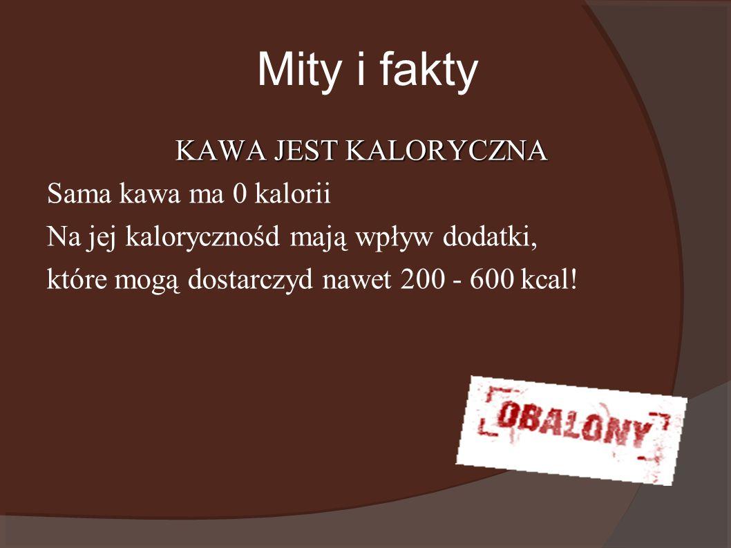 Mity i fakty KAWA JEST KALORYCZNA Sama kawa ma 0 kalorii Na jej kalorycznośd mają wpływ dodatki, które mogą dostarczyd nawet 200 - 600 kcal!