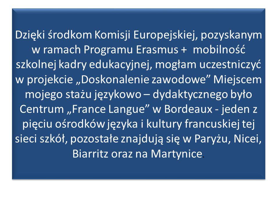 """Dzięki środkom Komisji Europejskiej, pozyskanym w ramach Programu Erasmus + mobilność szkolnej kadry edukacyjnej, mogłam uczestniczyć w projekcie """"Doskonalenie zawodowe Miejscem mojego stażu językowo – dydaktycznego było Centrum """"France Langue w Bordeaux - jeden z pięciu ośrodków języka i kultury francuskiej tej sieci szkół, pozostałe znajdują się w Paryżu, Nicei, Biarritz oraz na Martynice."""