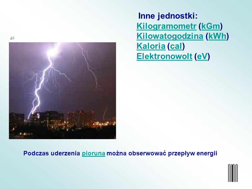 Inne jednostki: KilogramometrKilogramometr (kGm)kGm KilowatogodzinaKilowatogodzina (kWh)kWh KaloriaKaloria (cal)cal ElektronowoltElektronowolt (eV)eV Podczas uderzenia pioruna można obserwować przepływ energiipioruna