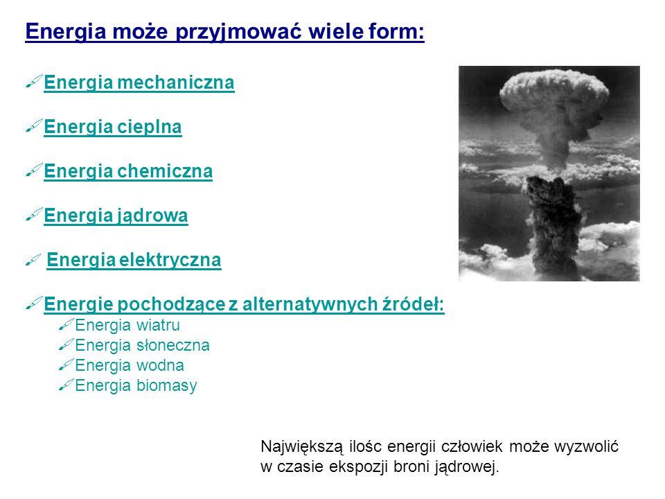 Energia może przyjmować wiele form:  Energia mechaniczna Energia mechaniczna  Energia cieplna Energia cieplna  Energia chemiczna Energia chemiczna  Energia jądrowa Energia jądrowa  Energia elektryczna Energia elektryczna  Energie pochodzące z alternatywnych źródeł:  Energia wiatru  Energia słoneczna  Energia wodna  Energia biomasy Największą ilośc energii człowiek może wyzwolić w czasie ekspozji broni jądrowej.