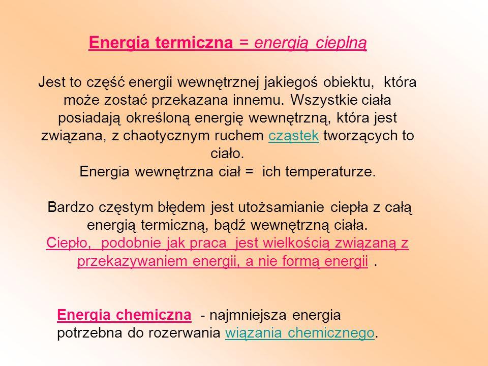 Energia termiczna = energią cieplną Jest to część energii wewnętrznej jakiegoś obiektu, która może zostać przekazana innemu. Wszystkie ciała posiadają