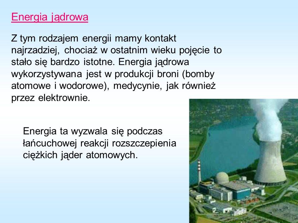Energia jądrowa Z tym rodzajem energii mamy kontakt najrzadziej, chociaż w ostatnim wieku pojęcie to stało się bardzo istotne. Energia jądrowa wykorzy