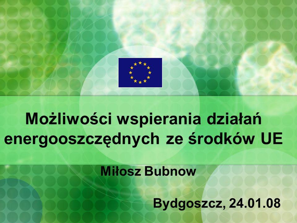 Możliwości wspierania działań energooszczędnych ze środków UE Miłosz Bubnow Bydgoszcz, 24.01.08