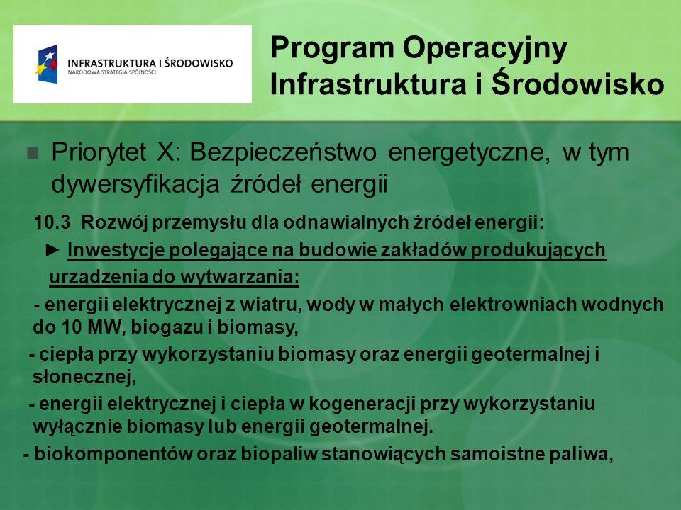 Program Operacyjny Infrastruktura i Środowisko Priorytet X: Bezpieczeństwo energetyczne, w tym dywersyfikacja źródeł energii 10.3 Rozwój przemysłu dla odnawialnych źródeł energii: ► Inwestycje polegające na budowie zakładów produkujących urządzenia do wytwarzania: - energii elektrycznej z wiatru, wody w małych elektrowniach wodnych do 10 MW, biogazu i biomasy, - ciepła przy wykorzystaniu biomasy oraz energii geotermalnej i słonecznej, - energii elektrycznej i ciepła w kogeneracji przy wykorzystaniu wyłącznie biomasy lub energii geotermalnej.