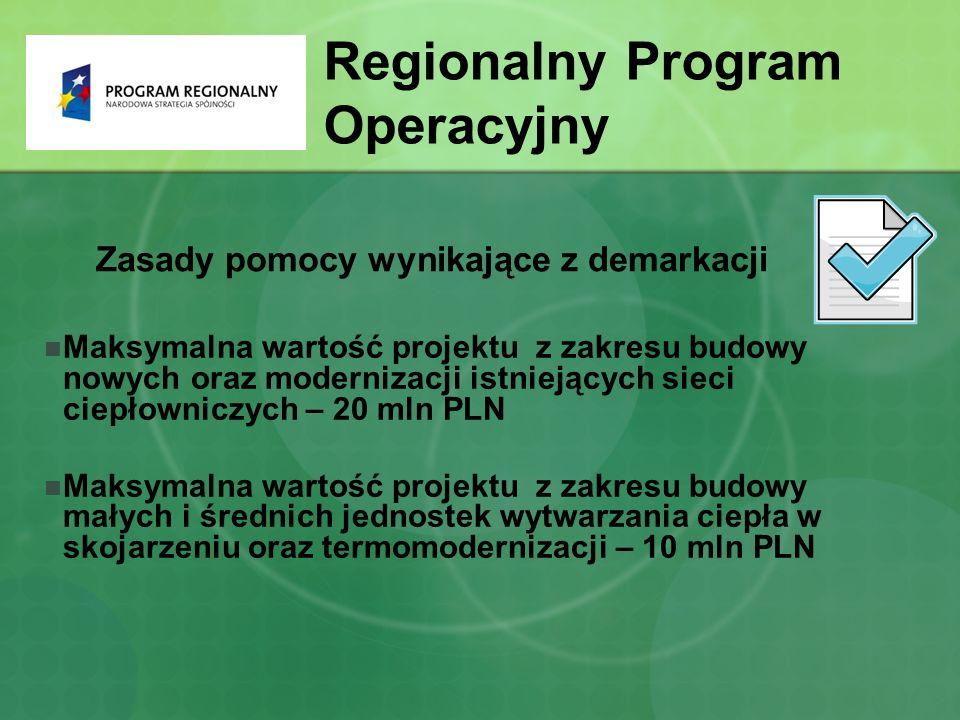 Zasady pomocy wynikające z demarkacji Maksymalna wartość projektu z zakresu budowy nowych oraz modernizacji istniejących sieci ciepłowniczych – 20 mln PLN Maksymalna wartość projektu z zakresu budowy małych i średnich jednostek wytwarzania ciepła w skojarzeniu oraz termomodernizacji – 10 mln PLN Regionalny Program Operacyjny