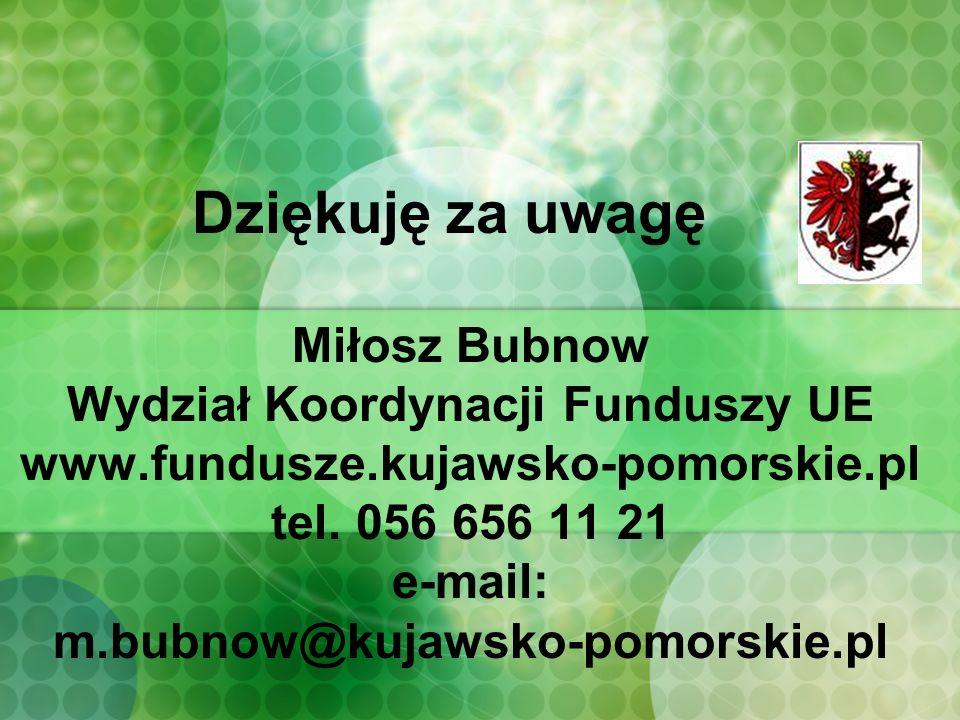 Miłosz Bubnow Wydział Koordynacji Funduszy UE www.fundusze.kujawsko-pomorskie.pl tel.
