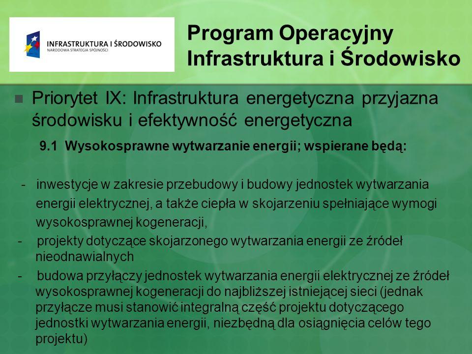 Program Operacyjny Infrastruktura i Środowisko Priorytet IX: Infrastruktura energetyczna przyjazna środowisku i efektywność energetyczna 9.1 Wysokosprawne wytwarzanie energii; wspierane będą: - inwestycje w zakresie przebudowy i budowy jednostek wytwarzania energii elektrycznej, a także ciepła w skojarzeniu spełniające wymogi wysokosprawnej kogeneracji, - projekty dotyczące skojarzonego wytwarzania energii ze źródeł nieodnawialnych - budowa przyłączy jednostek wytwarzania energii elektrycznej ze źródeł wysokosprawnej kogeneracji do najbliższej istniejącej sieci (jednak przyłącze musi stanowić integralną część projektu dotyczącego jednostki wytwarzania energii, niezbędną dla osiągnięcia celów tego projektu)