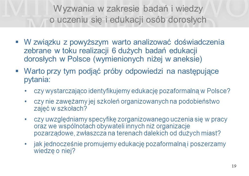 Wyzwania w zakresie badań i wiedzy o uczeniu się i edukacji osób dorosłych 19  W związku z powyższym warto analizować doświadczenia zebrane w toku realizacji 6 dużych badań edukacji dorosłych w Polsce (wymienionych niżej w aneksie)  Warto przy tym podjąć próby odpowiedzi na następujące pytania: czy wystarczająco identyfikujemy edukację pozaformalną w Polsce.