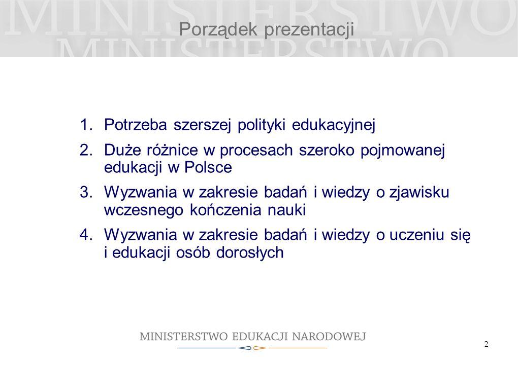 Porządek prezentacji 1.Potrzeba szerszej polityki edukacyjnej 2.Duże różnice w procesach szeroko pojmowanej edukacji w Polsce 3.Wyzwania w zakresie badań i wiedzy o zjawisku wczesnego kończenia nauki 4.Wyzwania w zakresie badań i wiedzy o uczeniu się i edukacji osób dorosłych 2