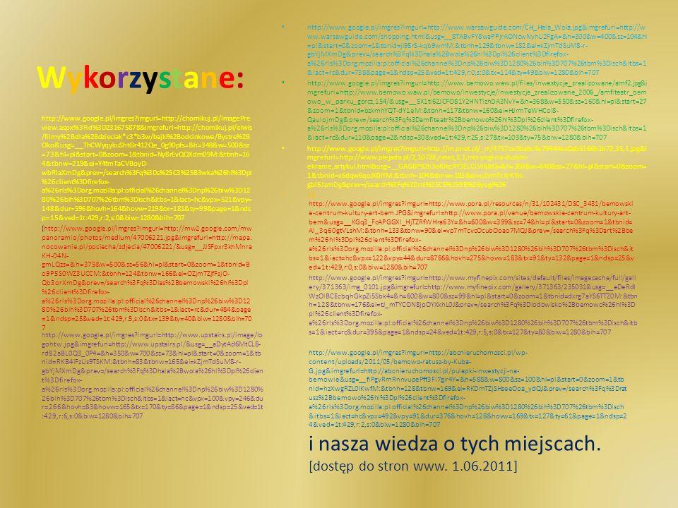 Wykorzystane:Wykorzystane: http://www.google.pl/imgres imgurl=http://www.warsawguide.com/CH_Hala_Wola.jpg&imgrefurl=http://w ww.warsawguide.com/shopping.html&usg=__8TABvFY8waPPjrAONcwNyhU2FgA=&h=300&w=400&sz=104&hl =pl&start=0&zoom=1&tbnid=ji95rS-kqb9wmM:&tbnh=129&tbnw=182&ei=kZjmTdSuM8-r- gbYjMXmDg&prev=/search%3Fq%3Dhala%2Bwola%26hl%3Dpl%26client%3Dfirefox- a%26rls%3Dorg.mozilla:pl:official%26channel%3Dnp%26biw%3D1280%26bih%3D707%26tbm%3Disch&itbs=1 &iact=rc&dur=738&page=1&ndsp=25&ved=1t:429,r:0,s:0&tx=114&ty=49&biw=1280&bih=707 http://www.google.pl/imgres imgurl=http://www.bemowo.waw.pl/files/inwestycje_zrealizowane/amf2.jpg&i mgrefurl=http://www.bemowo.waw.pl/bemowo/inwestycje/inwestycje_zrealizowane_2006_/amfiteatr_bem owo_w_parku_gorcz,154/&usg=__5X1tl62JCFO81Y2HNTlzhDA3NvY=&h=368&w=550&sz=160&hl=pl&start=27 &zoom=1&tbnid=bzkmhYQT-dY1eM:&tbnh=117&tbnw=160&ei=HJrmTeWHCoi8- QaulojmDg&prev=/search%3Fq%3Damfiteatr%2Bbemowo%26hl%3Dpl%26client%3Dfirefox- a%26rls%3Dorg.mozilla:pl:official%26channel%3Dnp%26biw%3D1280%26bih%3D707%26tbm%3Disch&itbs=1 &iact=rc&dur=110&page=2&ndsp=30&ved=1t:429,r:25,s:27&tx=103&ty=75&biw=1280&bih=707 http://www.google.pl/imgres imgurl=http://m.onet.pl/_m/4757ce2babc4e79444ee0ab5166b1b72,35,1.jpg&i mgrefurl=http://www.plejada.pl/2,10728,news,1,1,mis-yogi-na-duzym- ekranie,artykul.html&usg=__GAG8P92h3of0kcRY3ELCLVI6JtQ=&h=360&w=640&sz=27&hl=pl&start=0&zoom= 1&tbnid=x6dqw6qoJK0iYM:&tbnh=104&tbnw=185&ei=uZvmTcXrKYis- gbl5JzmDg&prev=/search%3Fq%3Dmi%25C5%259B%2Byogi%26 33 http://www.google.pl/imgres imgurl=http://chomikuj.pl/ImagePre view.aspx%3Fid%3D231675878&imgrefurl=http://chomikuj.pl/elwis /filmy%2Bdla%2Bdzieciak*c3*b3w/bajki%2Bodcinkowe/Bystre%2B Oko&usg=__ThCWyqykuShtGr412Qe_0g90pfs=&h=348&w=500&sz =73&hl=pl&start=0&zoom=1&tbnid=Ny8rEvQQXdm09M:&tbnh=16 4&tbnw=219&ei=Y4fmTaCVBoyD- wbRlaXmDg&prev=/search%3Fq%3Ds%25C3%25B3wka%26hl%3Dpl %26client%3Dfirefox- a%26rls%3Dorg.mozilla:pl:official%26channel%3Dnp%26biw%3D12 80%26bih%3D707%26tbm%3Di