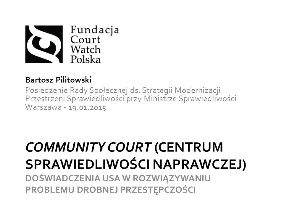 COMMUNITY COURT (CENTRUM SPRAWIEDLIWOŚCI NAPRAWCZEJ) DOŚWIADCZENIA USA W ROZWIĄZYWANIU PROBLEMU DROBNEJ PRZESTĘPCZOŚCI Bartosz Pilitowski Posiedzenie Rady Społecznej ds.