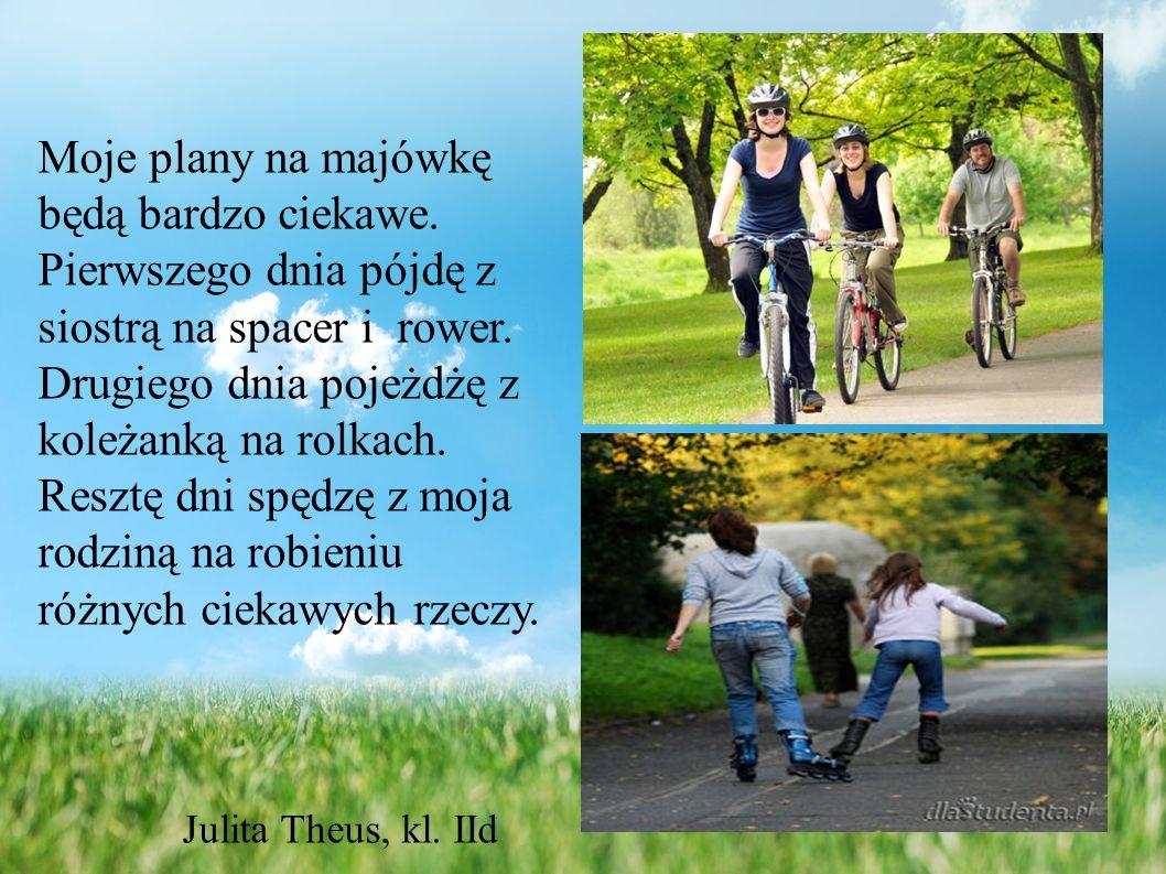 Moje plany na majówkę będą bardzo ciekawe.Pierwszego dnia pójdę z siostrą na spacer i rower.