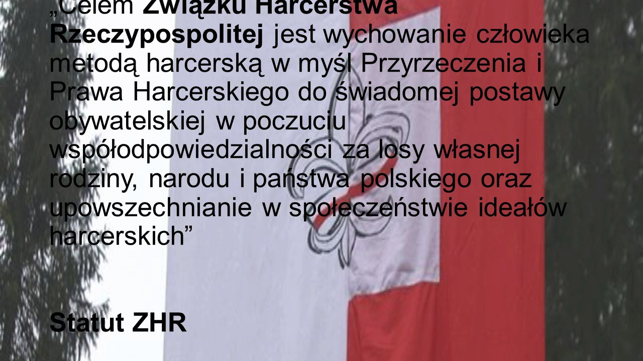 """""""Celem Związku Harcerstwa Rzeczypospolitej jest wychowanie człowieka metodą harcerską w myśl Przyrzeczenia i Prawa Harcerskiego do świadomej postawy obywatelskiej w poczuciu współodpowiedzialności za losy własnej rodziny, narodu i państwa polskiego oraz upowszechnianie w społeczeństwie ideałów harcerskich Statut ZHR"""