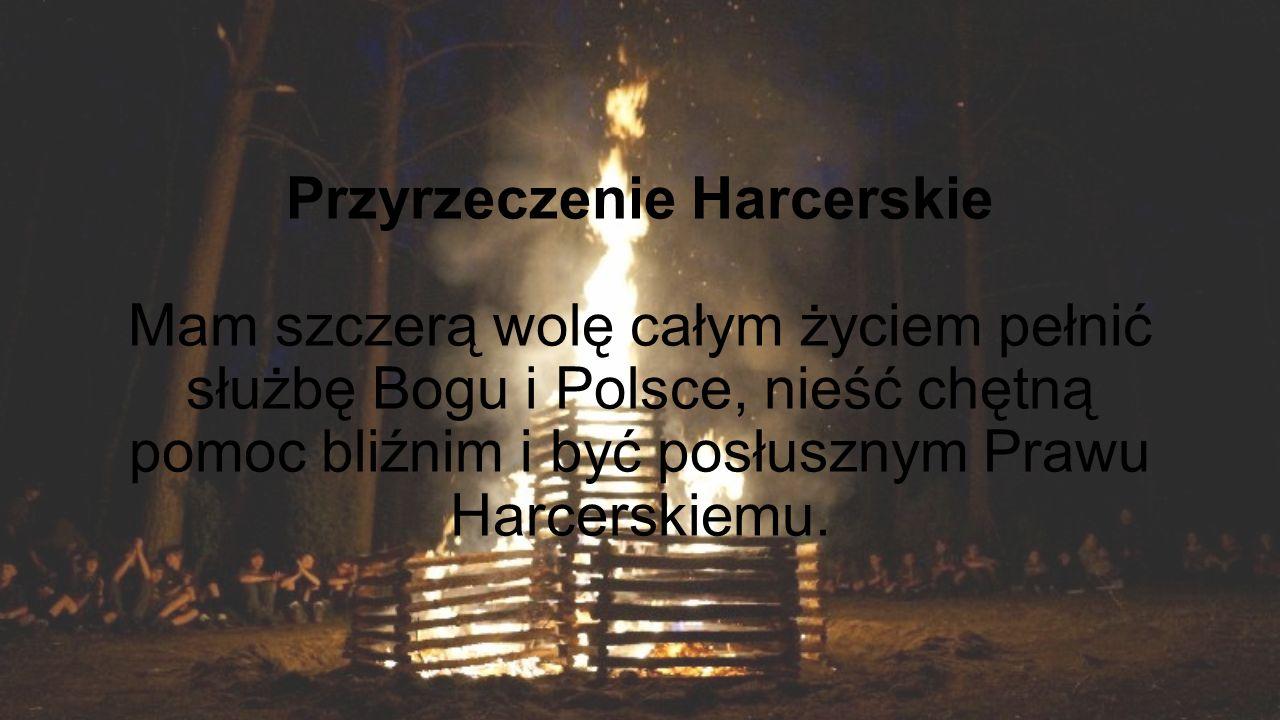 Przyrzeczenie Harcerskie Mam szczerą wolę całym życiem pełnić służbę Bogu i Polsce, nieść chętną pomoc bliźnim i być posłusznym Prawu Harcerskiemu.