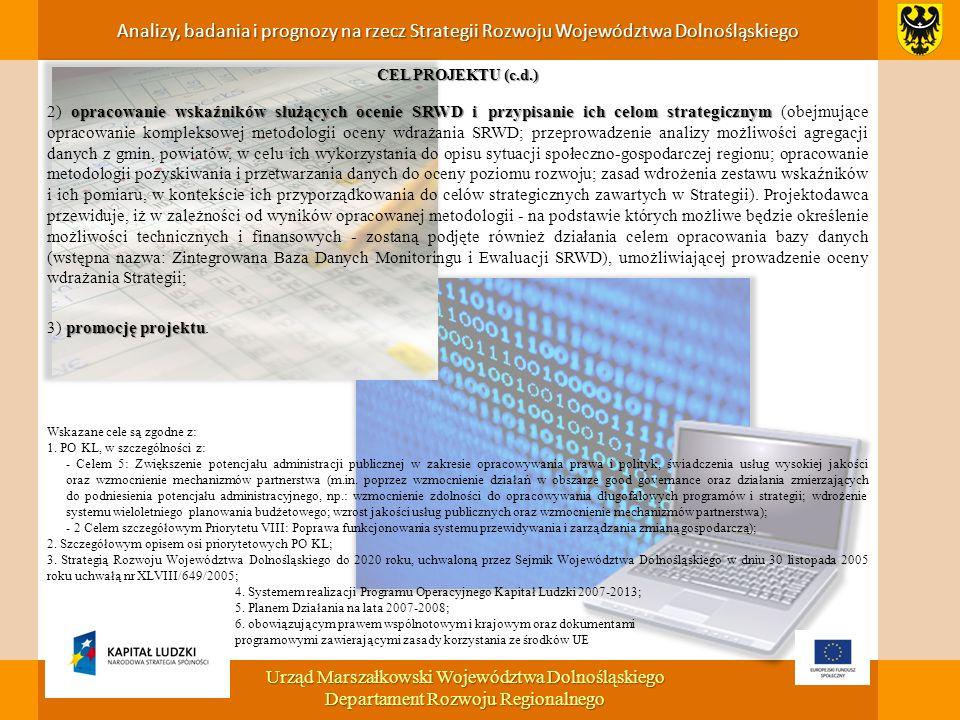 CEL PROJEKTU (c.d.) opracowanie wskaźników służących ocenie SRWD i przypisanie ich celom strategicznym 2) opracowanie wskaźników służących ocenie SRWD i przypisanie ich celom strategicznym (obejmujące opracowanie kompleksowej metodologii oceny wdrażania SRWD; przeprowadzenie analizy możliwości agregacji danych z gmin, powiatów, w celu ich wykorzystania do opisu sytuacji społeczno-gospodarczej regionu; opracowanie metodologii pozyskiwania i przetwarzania danych do oceny poziomu rozwoju; zasad wdrożenia zestawu wskaźników i ich pomiaru, w kontekście ich przyporządkowania do celów strategicznych zawartych w Strategii).