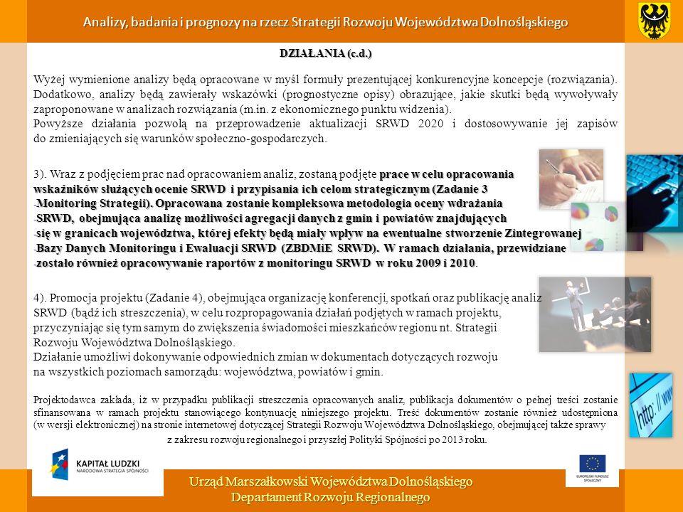 Analizy, badania i prognozy na rzecz Strategii Rozwoju Województwa Dolnośląskiego Urząd Marszałkowski Województwa Dolnośląskiego Departament Rozwoju Regionalnego DZIAŁANIA (c.d.) Wyżej wymienione analizy będą opracowane w myśl formuły prezentującej konkurencyjne koncepcje (rozwiązania).
