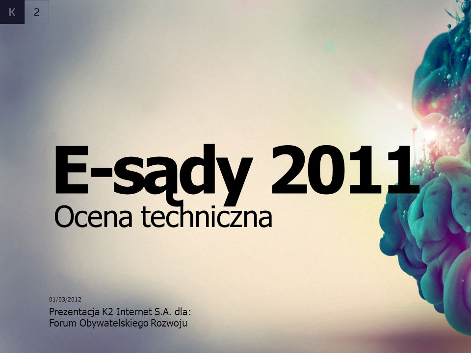 Prezentacja K2 Internet S.A. dla: E-sądy 2011 Ocena techniczna Forum Obywatelskiego Rozwoju 01/03/2012