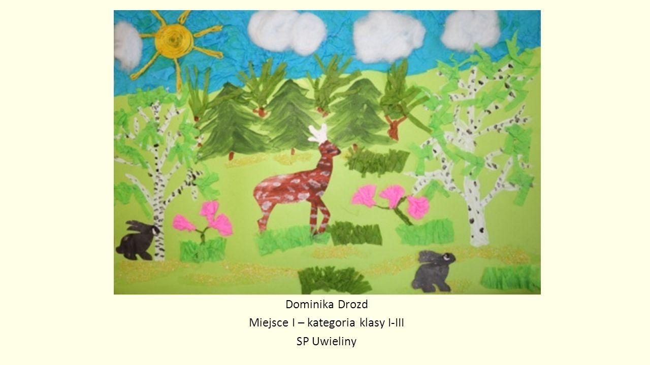 Dominika Drozd Miejsce I – kategoria klasy I-III SP Uwieliny