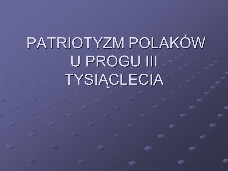 PATRIOTYZM POLAKÓW U PROGU III TYSIĄCLECIA PATRIOTYZM POLAKÓW U PROGU III TYSIĄCLECIA