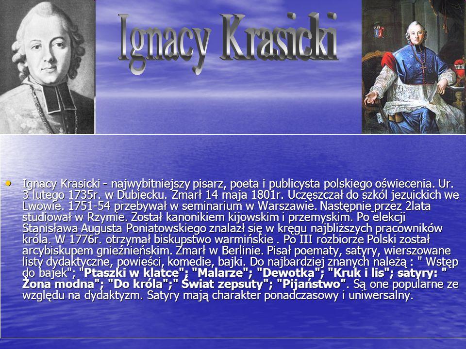 Ignacy Krasicki - najwybitniejszy pisarz, poeta i publicysta polskiego oświecenia. Ur. 3 lutego 1735r. w Dubiecku. Zmarł 14 maja 1801r. Uczęszczał do