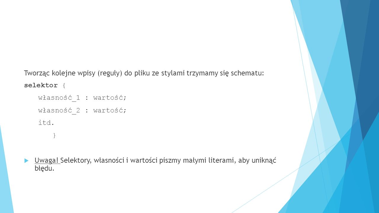 Tworząc kolejne wpisy (reguły) do pliku ze stylami trzymamy się schematu: selektor { własność_1 : wartość; własność_2 : wartość; itd. }  Uwaga! Selek