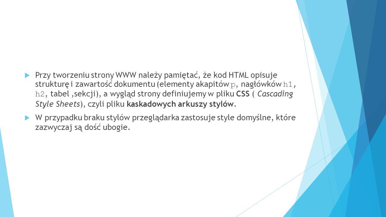  Przy tworzeniu strony WWW należy pamiętać, że kod HTML opisuje strukturę i zawartość dokumentu (elementy akapitów p, nagłówków h1, h2, tabel,sekcji)