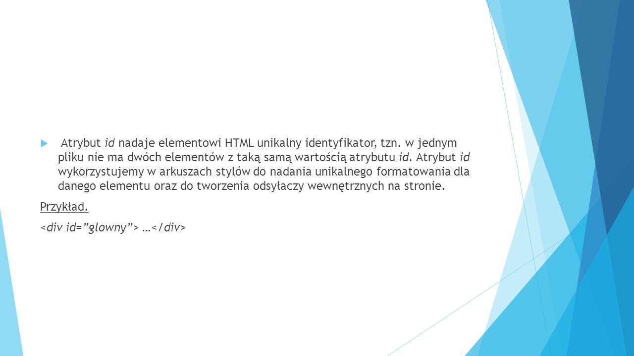  Atrybut id nadaje elementowi HTML unikalny identyfikator, tzn. w jednym pliku nie ma dwóch elementów z taką samą wartością atrybutu id. Atrybut id w