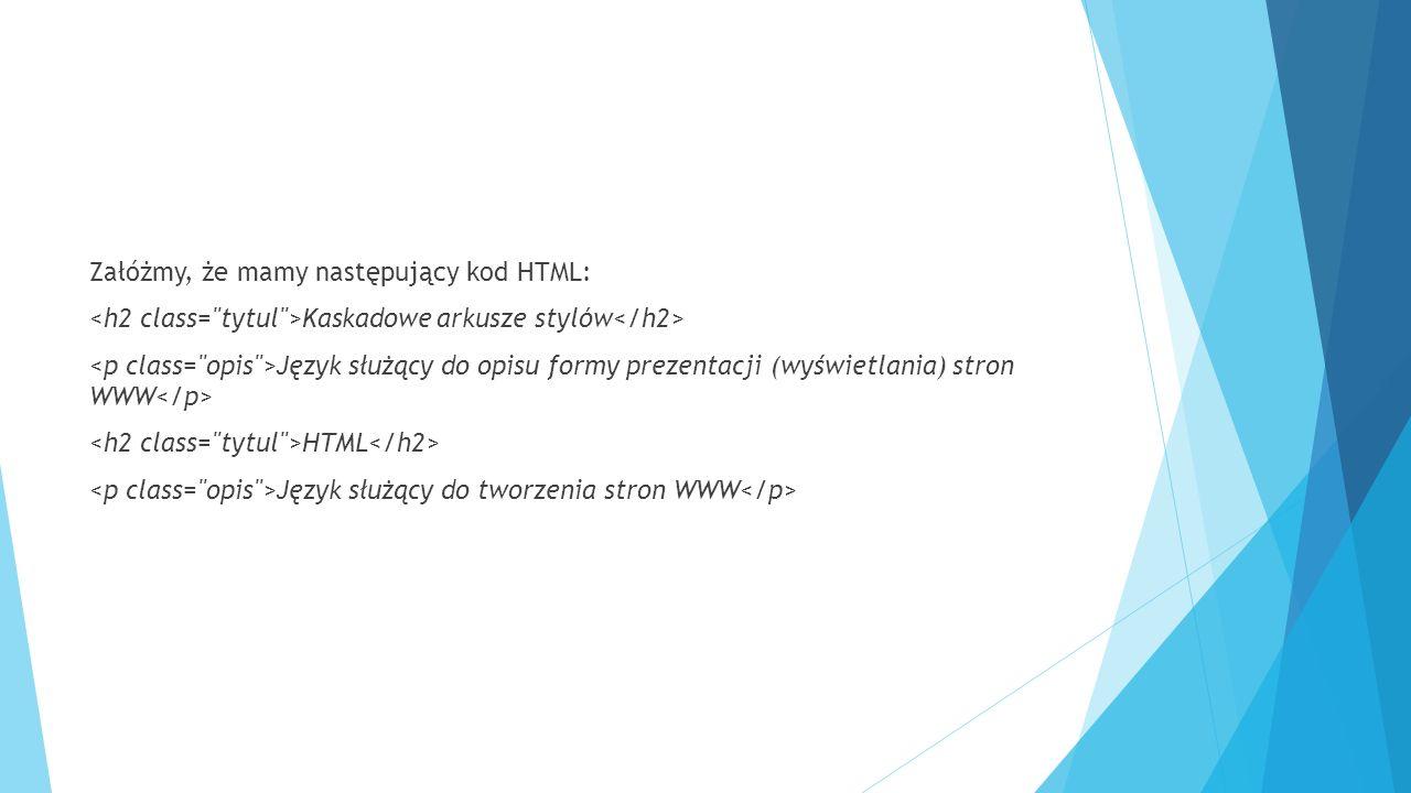 Załóżmy, że mamy następujący kod HTML: Kaskadowe arkusze stylów Język służący do opisu formy prezentacji (wyświetlania) stron WWW HTML Język służący do tworzenia stron WWW