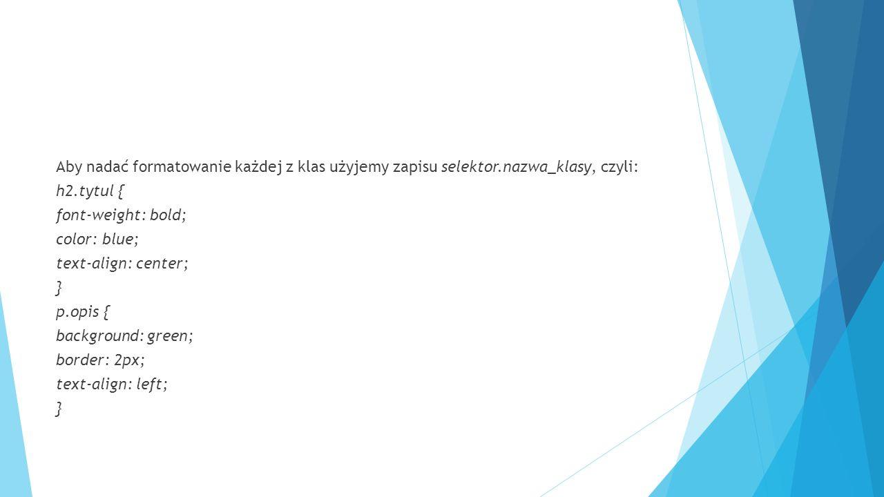 Aby nadać formatowanie każdej z klas użyjemy zapisu selektor.nazwa_klasy, czyli: h2.tytul { font-weight: bold; color: blue; text-align: center; } p.opis { background: green; border: 2px; text-align: left; }